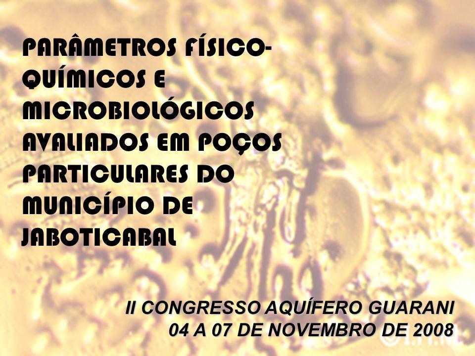 PARÂMETROS FÍSICO- QUÍMICOS E MICROBIOLÓGICOS AVALIADOS EM POÇOS PARTICULARES DO MUNICÍPIO DE JABOTICABAL II CONGRESSO AQUÍFERO GUARANI 04 A 07 DE NOV
