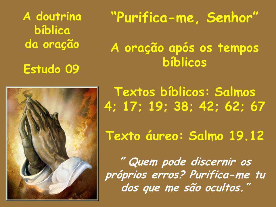 A doutrina bíblica da oração Estudo 09 Purifica-me, Senhor A oração após os tempos bíblicos Textos bíblicos: Salmos 4; 17; 19; 38; 42; 62; 67 Texto áu
