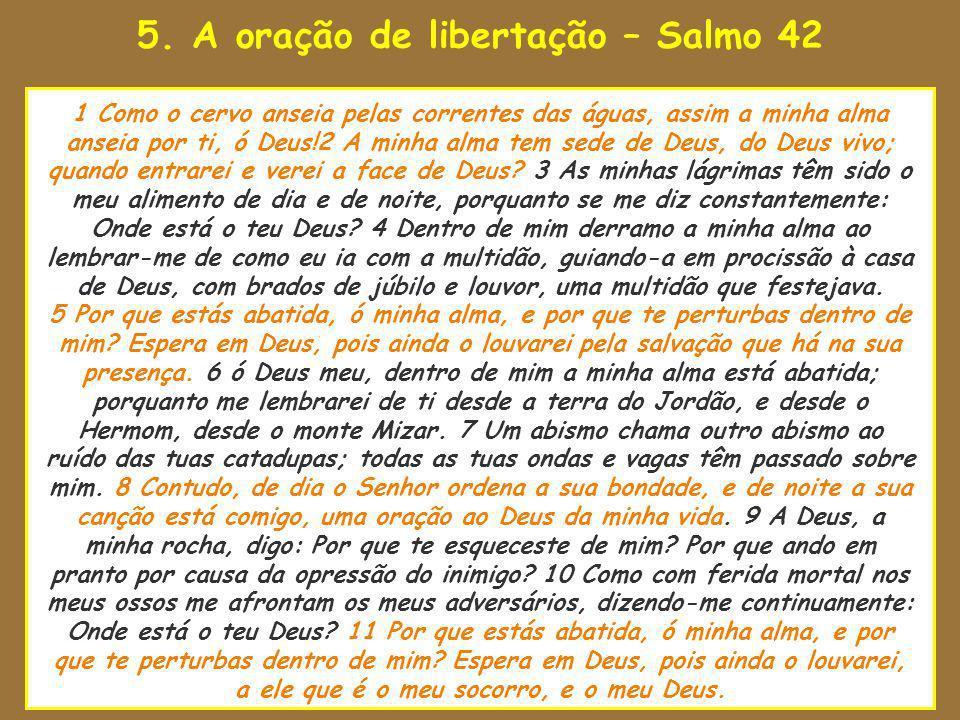 5. A oração de libertação – Salmo 42 uando o Senhor estava para tomar 1 Como o cervo anseia pelas correntes das águas, assim a minha alma anseia por t