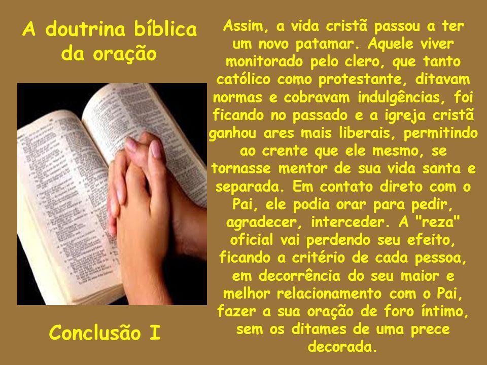 A doutrina bíblica da oração Conclusão I Assim, a vida cristã passou a ter um novo patamar. Aquele viver monitorado pelo clero, que tanto católico com