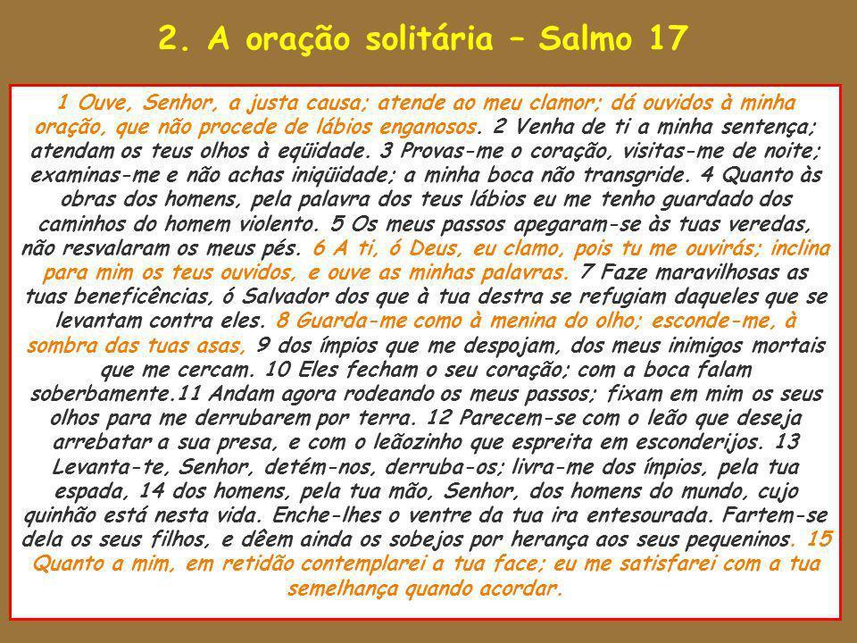 2. A oração solitária – Salmo 17 1 Ouve, Senhor, a justa causa; atende ao meu clamor; dá ouvidos à minha oração, que não procede de lábios enganosos.