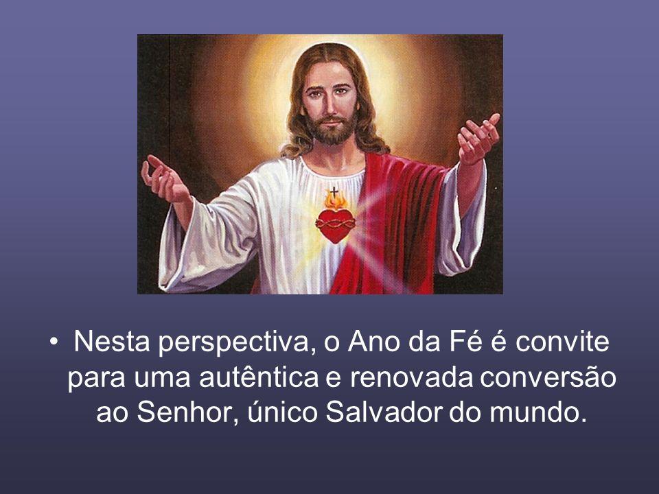 Nesta perspectiva, o Ano da Fé é convite para uma autêntica e renovada conversão ao Senhor, único Salvador do mundo.