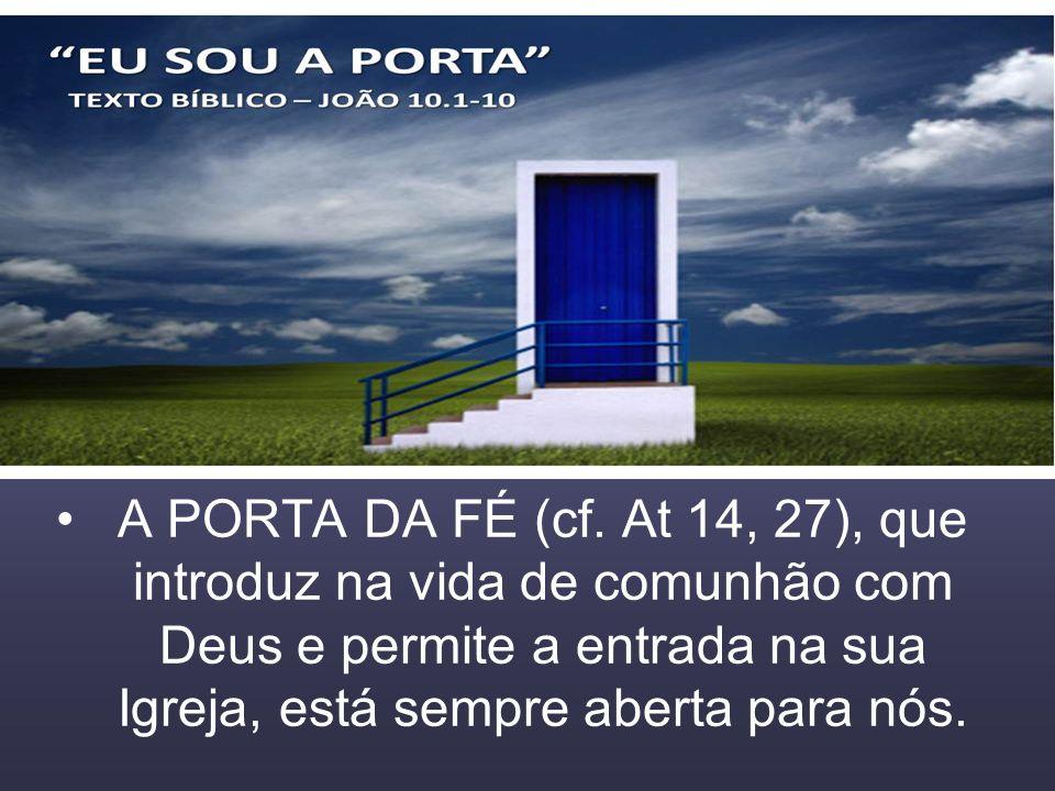 A PORTA DA FÉ (cf. At 14, 27), que introduz na vida de comunhão com Deus e permite a entrada na sua Igreja, está sempre aberta para nós.
