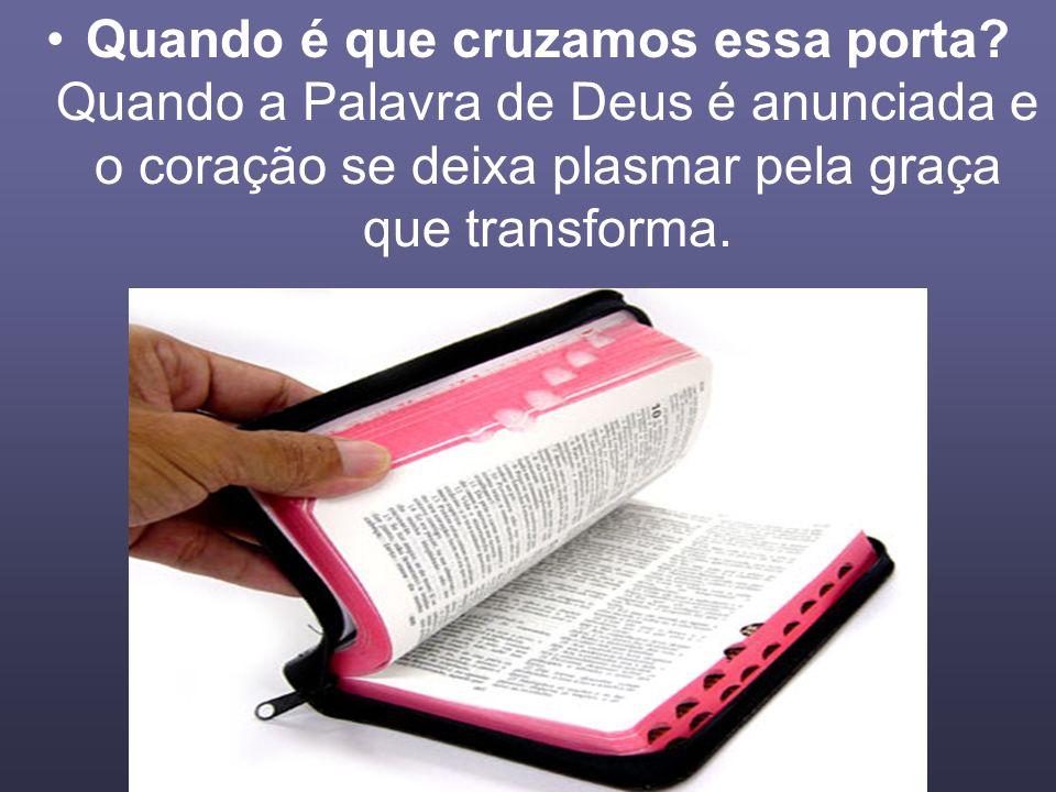 Quando é que cruzamos essa porta? Quando a Palavra de Deus é anunciada e o coração se deixa plasmar pela graça que transforma.