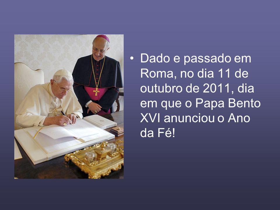 Dado e passado em Roma, no dia 11 de outubro de 2011, dia em que o Papa Bento XVI anunciou o Ano da Fé!