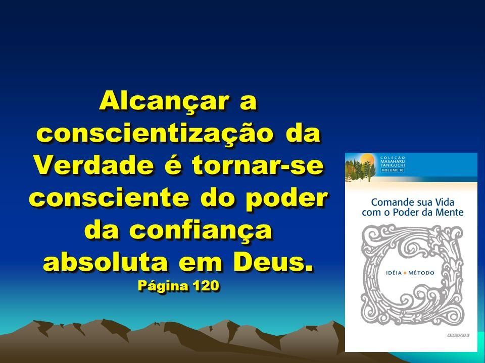 Alcançar a conscientização da Verdade é tornar-se consciente do poder da confiança absoluta em Deus. Página 120