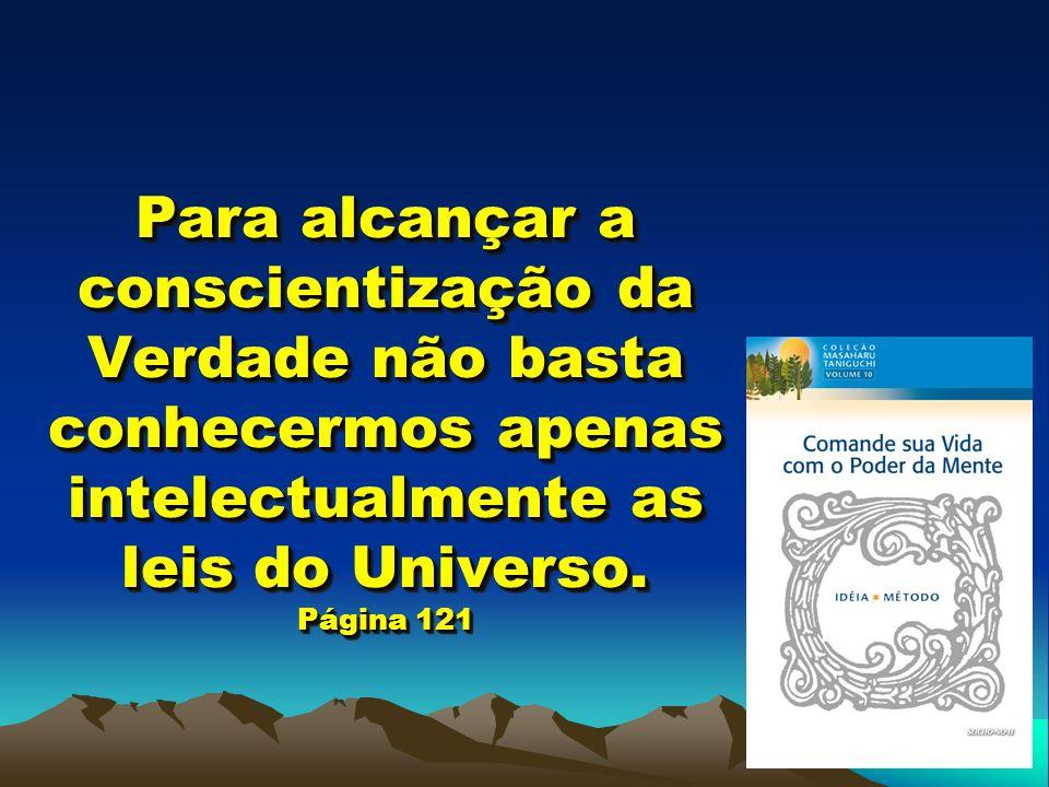 Para alcançar a conscientização da Verdade não basta conhecermos apenas intelectualmente as leis do Universo. Página 121