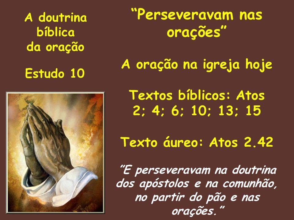 A doutrina bíblica da oração Estudo 10 Perseveravam nas orações A oração na igreja hoje Textos bíblicos: Atos 2; 4; 6; 10; 13; 15 Texto áureo: Atos 2.