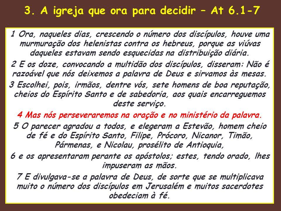 3. A igreja que ora para decidir – At 6.1-7 1 Ora, naqueles dias, crescendo o número dos discípulos, houve uma murmuração dos helenistas contra os heb