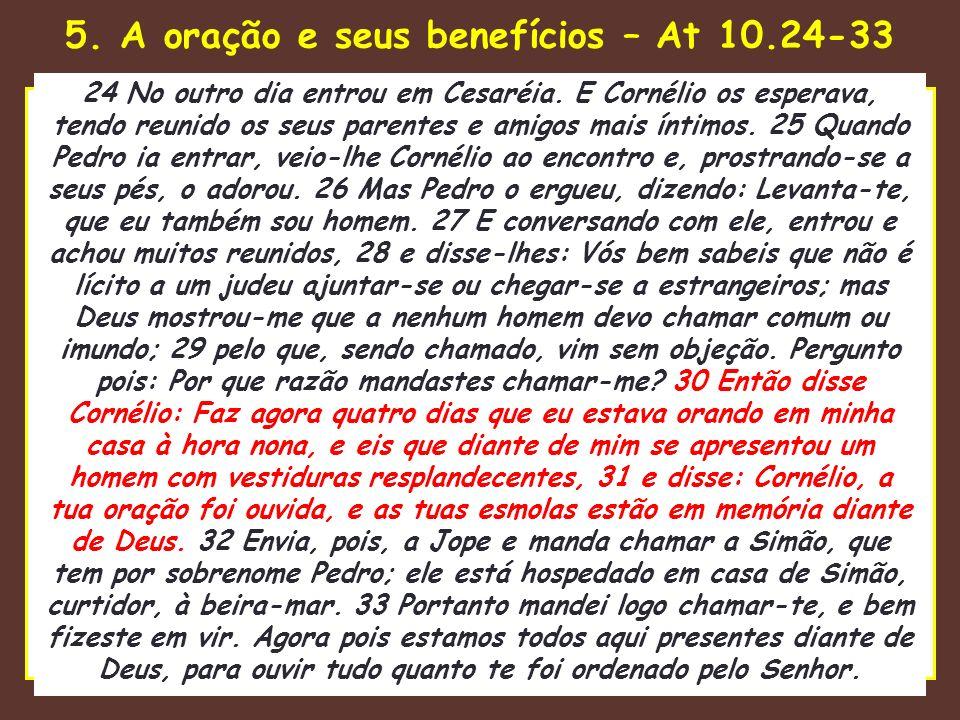 5. A oração e seus benefícios – At 10.24-33 uando o Senhor estava para tomar 24 No outro dia entrou em Cesaréia. E Cornélio os esperava, tendo reunido