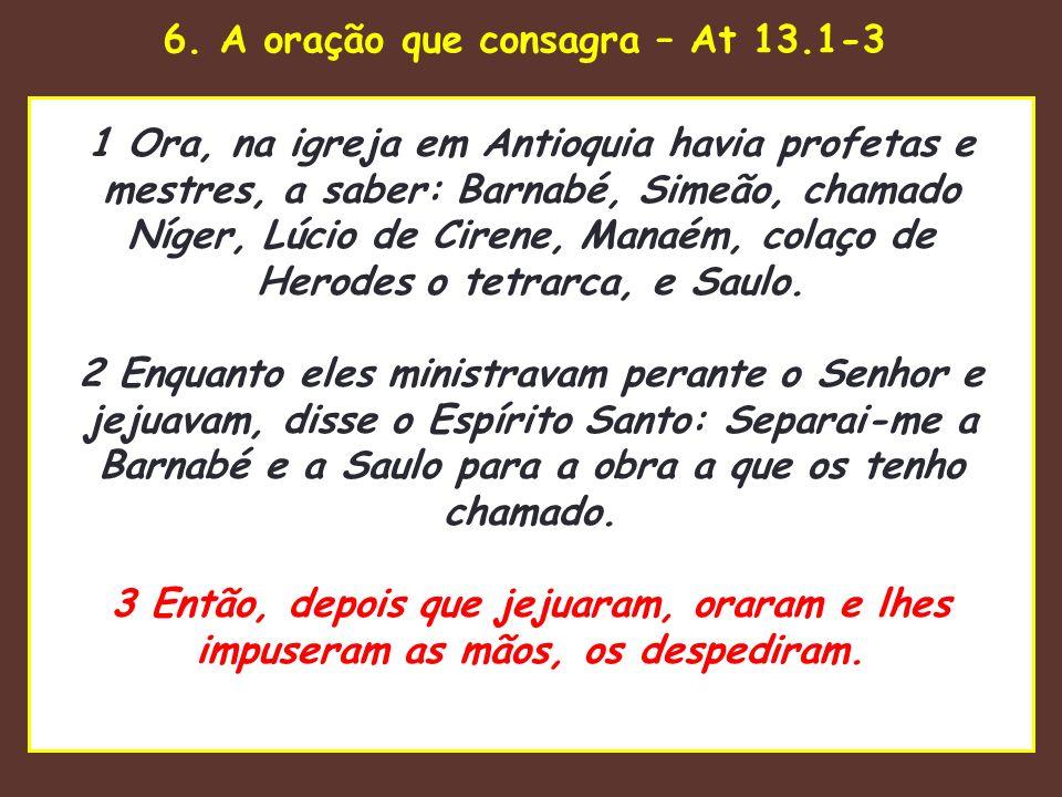 6. A oração que consagra – At 13.1-3 uaenho estava para tomar 1 Ora, na igreja em Antioquia havia profetas e mestres, a saber: Barnabé, Simeão, chamad