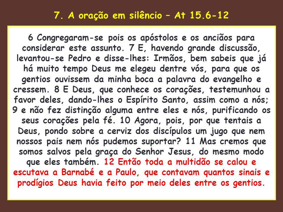 7. A oração em silêncio – At 15.6-12 uaenhestava para tomar 6 Congregaram-se pois os apóstolos e os anciãos para considerar este assunto. 7 E, havendo