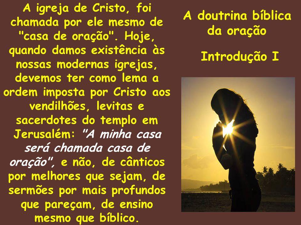 A doutrina bíblica da oração Introdução I A igreja de Cristo, foi chamada por ele mesmo de