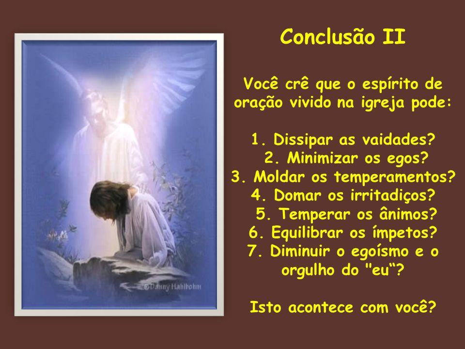 Conclusão II Você crê que o espírito de oração vivido na igreja pode: 1. Dissipar as vaidades? 2. Minimizar os egos? 3. Moldar os temperamentos? 4. Do