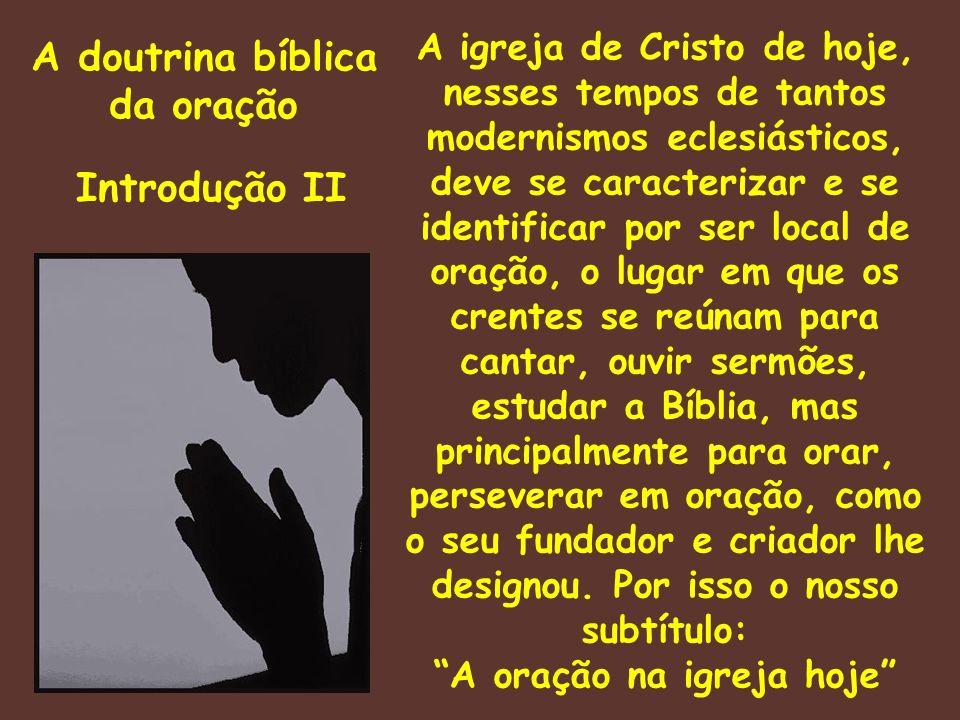 A doutrina bíblica da oração Introdução II A igreja de Cristo de hoje, nesses tempos de tantos modernismos eclesiásticos, deve se caracterizar e se id