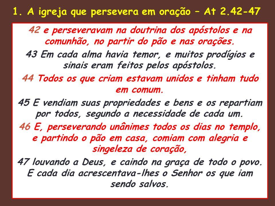 1. A igreja que persevera em oração – At 2.42-47 42 e perseveravam na doutrina dos apóstolos e na comunhão, no partir do pão e nas orações. 43 Em cada