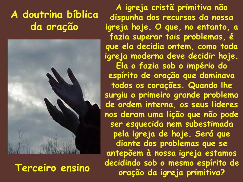 A doutrina bíblica da oração Terceiro ensino A igreja cristã primitiva não dispunha dos recursos da nossa igreja hoje. O que, no entanto, a fazia supe
