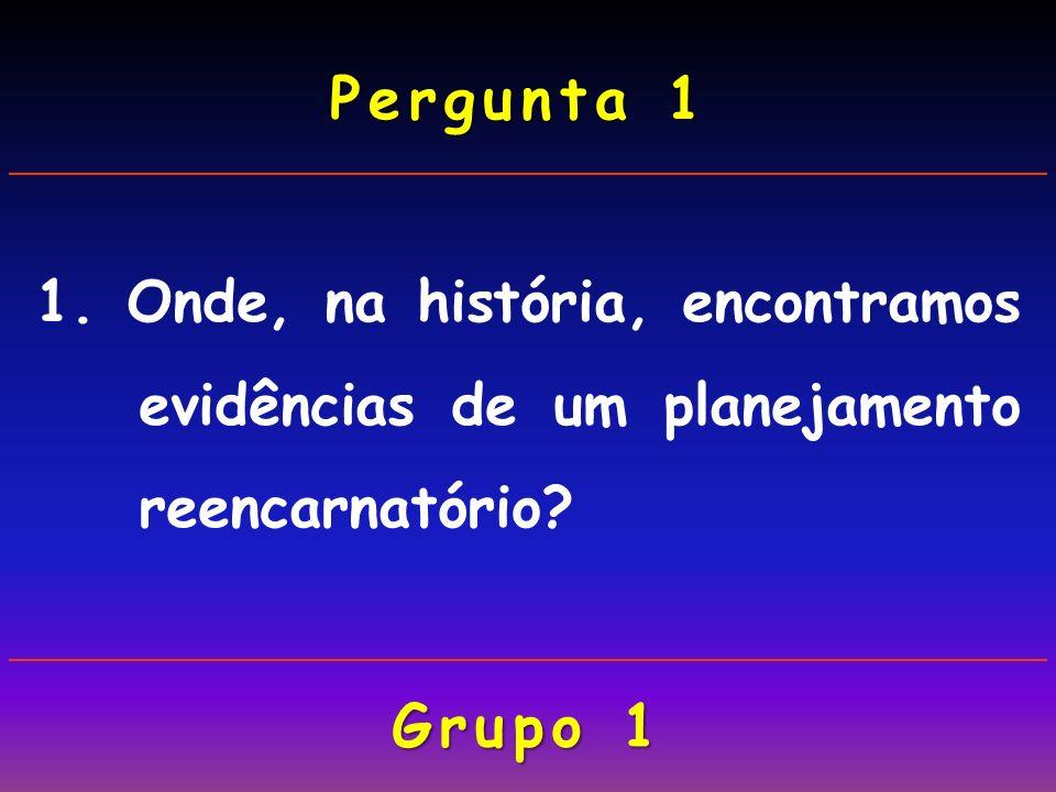 1. Onde, na história, encontramos evidências de um planejamento reencarnatório? Pergunta 1 Grupo 1