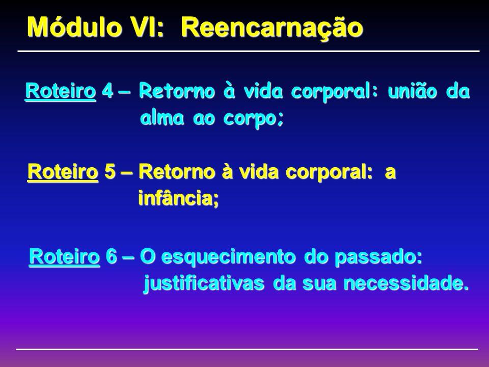 Roteiro 1 – Fundamentos e finalidade da reencarnação; Módulo VI: Reencarnação Roteiro 2 – Provas da reencarnação; Roteiro 3 – Retorno à vida corporal: