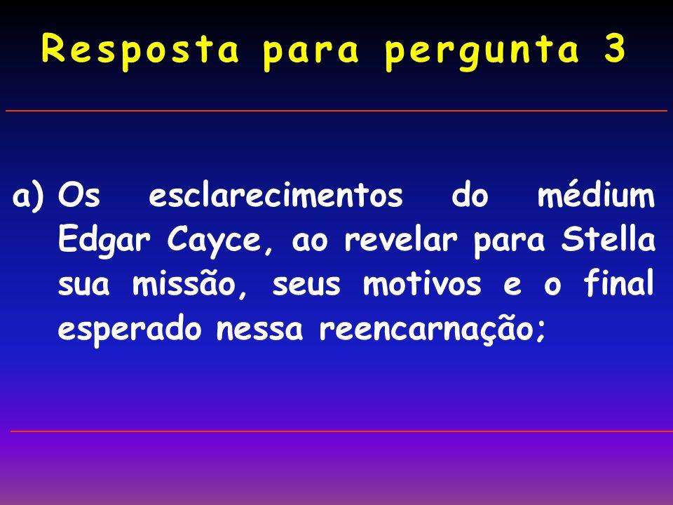 a)Os esclarecimentos do médium Edgar Cayce, ao revelar para Stella sua missão, seus motivos e o final esperado nessa reencarnação; Resposta para pergunta 3
