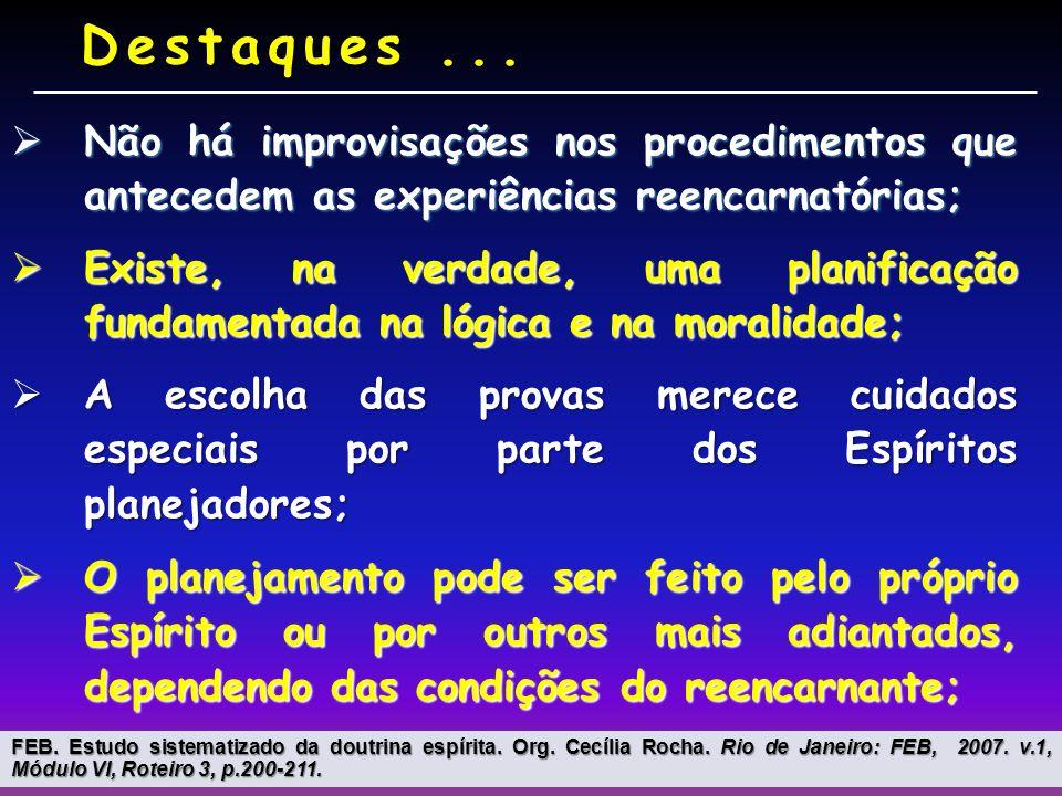 Não há improvisações nos procedimentos que antecedem as experiências reencarnatórias; Não há improvisações nos procedimentos que antecedem as experiências reencarnatórias; Existe, na verdade, uma planificação fundamentada na lógica e na moralidade; Existe, na verdade, uma planificação fundamentada na lógica e na moralidade; A escolha das provas merece cuidados especiais por parte dos Espíritos planejadores; A escolha das provas merece cuidados especiais por parte dos Espíritos planejadores; O planejamento pode ser feito pelo próprio Espírito ou por outros mais adiantados, dependendo das condições do reencarnante; O planejamento pode ser feito pelo próprio Espírito ou por outros mais adiantados, dependendo das condições do reencarnante; Destaques...
