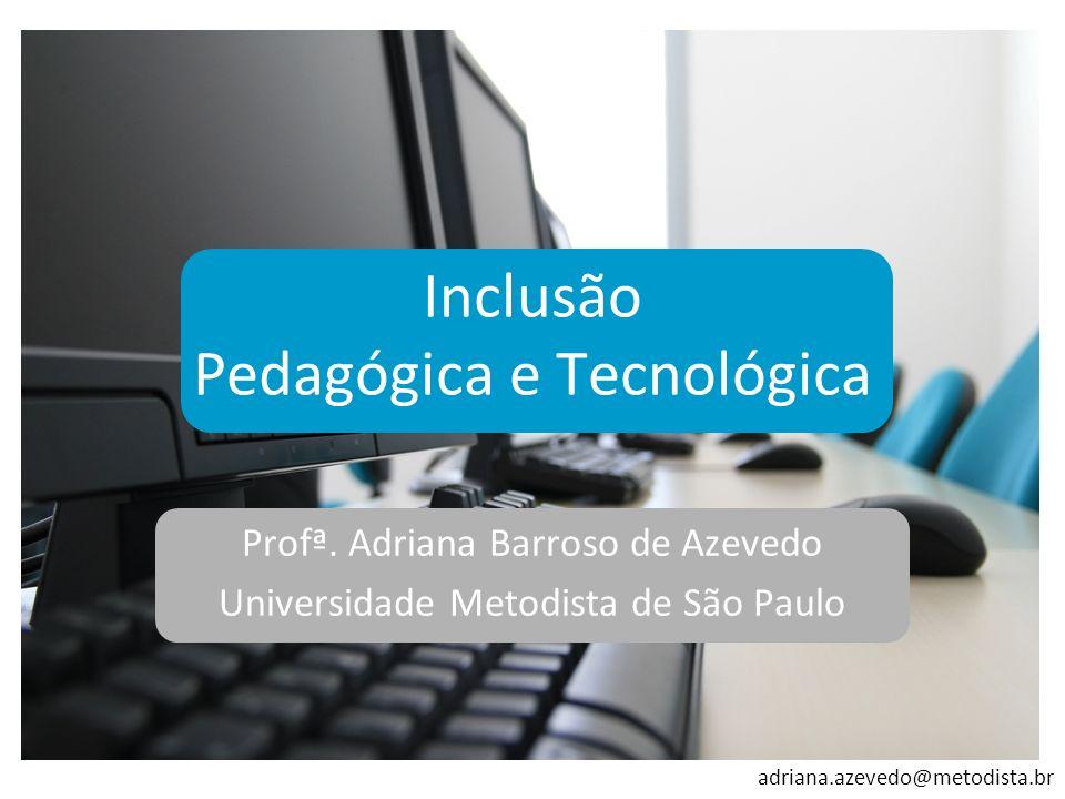adriana.azevedo@metodista.br Inclusão Pedagógica e Tecnológica Profª. Adriana Barroso de Azevedo Universidade Metodista de São Paulo