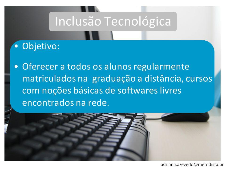 adriana.azevedo@metodista.br Inclusão Tecnológica Objetivo: Oferecer a todos os alunos regularmente matriculados na graduação a distância, cursos com