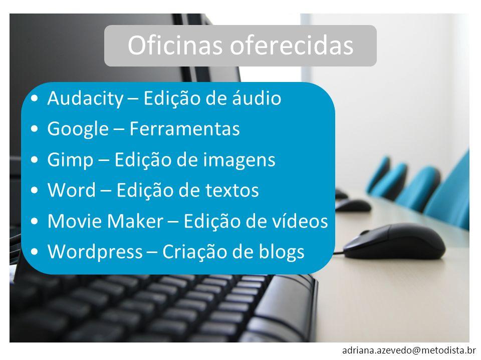 adriana.azevedo@metodista.br Oficinas oferecidas Audacity – Edição de áudio Google – Ferramentas Gimp – Edição de imagens Word – Edição de textos Movi