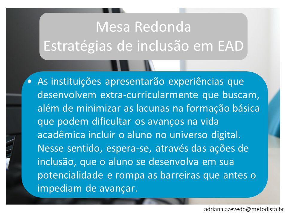 adriana.azevedo@metodista.br Mesa Redonda Estratégias de inclusão em EAD As instituições apresentarão experiências que desenvolvem extra-curricularmen