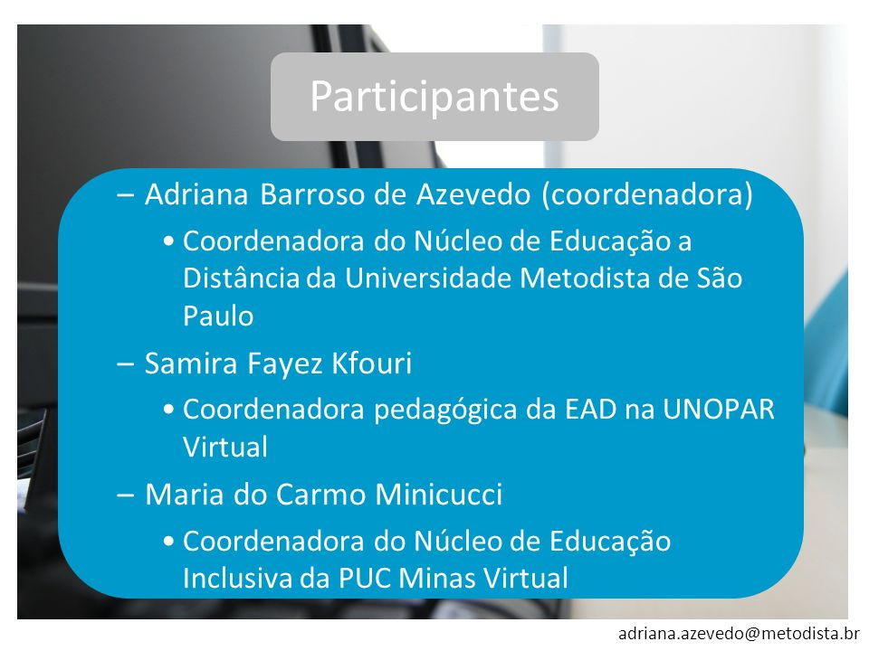 adriana.azevedo@metodista.br Participantes –Adriana Barroso de Azevedo (coordenadora) Coordenadora do Núcleo de Educação a Distância da Universidade M