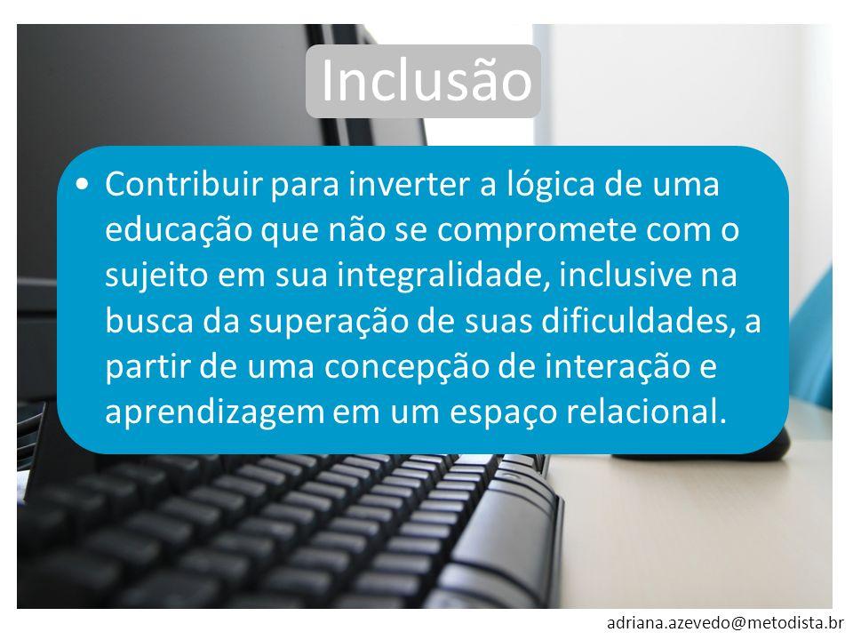 adriana.azevedo@metodista.br Contribuir para inverter a lógica de uma educação que não se compromete com o sujeito em sua integralidade, inclusive na
