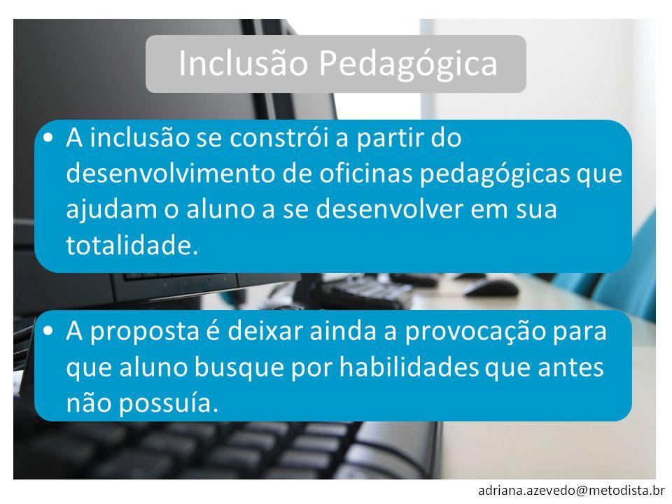 adriana.azevedo@metodista.br A inclusão se constrói a partir do desenvolvimento de oficinas pedagógicas que ajudam o aluno a se desenvolver em sua tot
