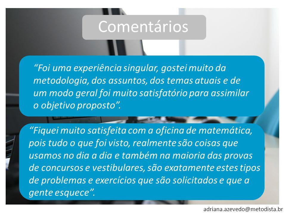 adriana.azevedo@metodista.br Comentários Foi uma experiência singular, gostei muito da metodologia, dos assuntos, dos temas atuais e de um modo geral