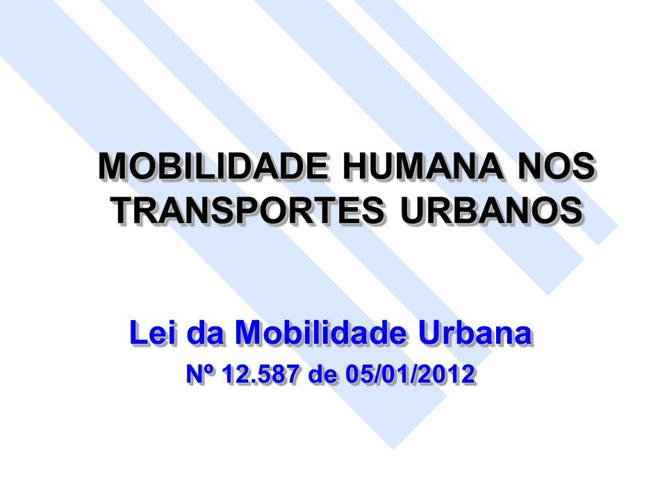 MOBILIDADE HUMANA NOS TRANSPORTES URBANOS Lei da Mobilidade Urbana Nº 12.587 de 05/01/2012 Lei da Mobilidade Urbana Nº 12.587 de 05/01/2012