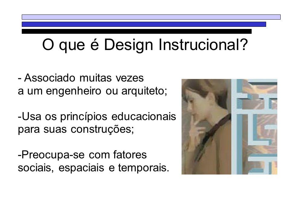 O que é Design Instrucional? - Associado muitas vezes a um engenheiro ou arquiteto; -Usa os princípios educacionais para suas construções; -Preocupa-s