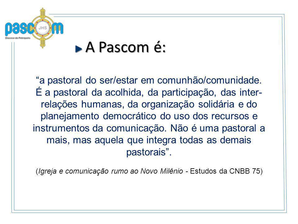 A Pascom é: A Pascom é: a pastoral do ser/estar em comunhão/comunidade. É a pastoral da acolhida, da participação, das inter- relações humanas, da org