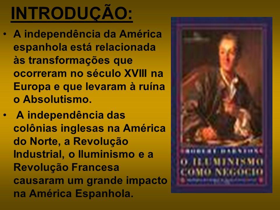 INTRODUÇÃO: A independência da América espanhola está relacionada às transformações que ocorreram no século XVIII na Europa e que levaram à ruína o Ab