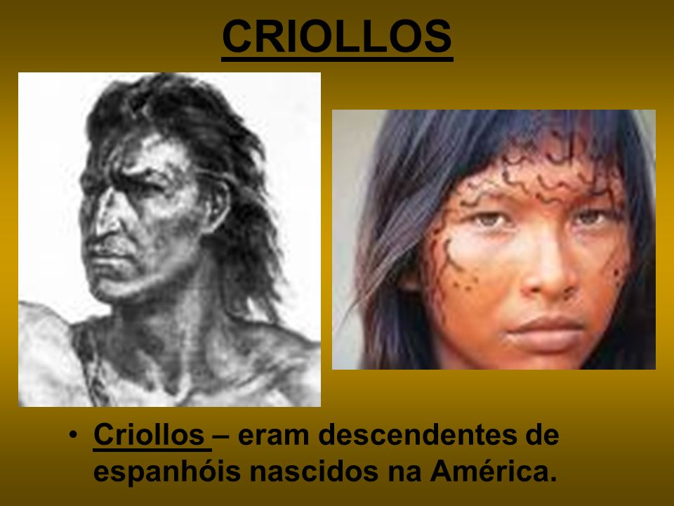 CRIOLLOS Criollos – eram descendentes de espanhóis nascidos na América.