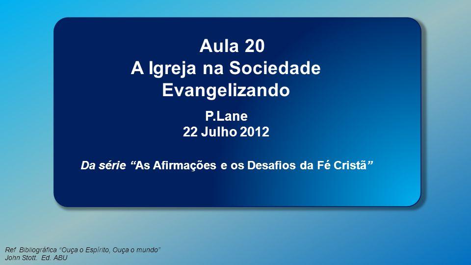 Classe Visão Bíblica IPJG - 2012 Ref Bibliográfica Ouça o Espírito, Ouça o mundo John Stott. Ed. ABU Aula 20 A Igreja na Sociedade Evangelizando P.Lan