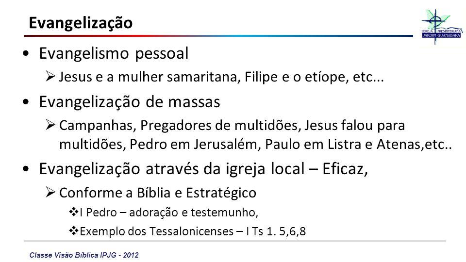 Classe Visão Bíblica IPJG - 2012 Evangelização Evangelismo pessoal Jesus e a mulher samaritana, Filipe e o etíope, etc... Evangelização de massas Camp