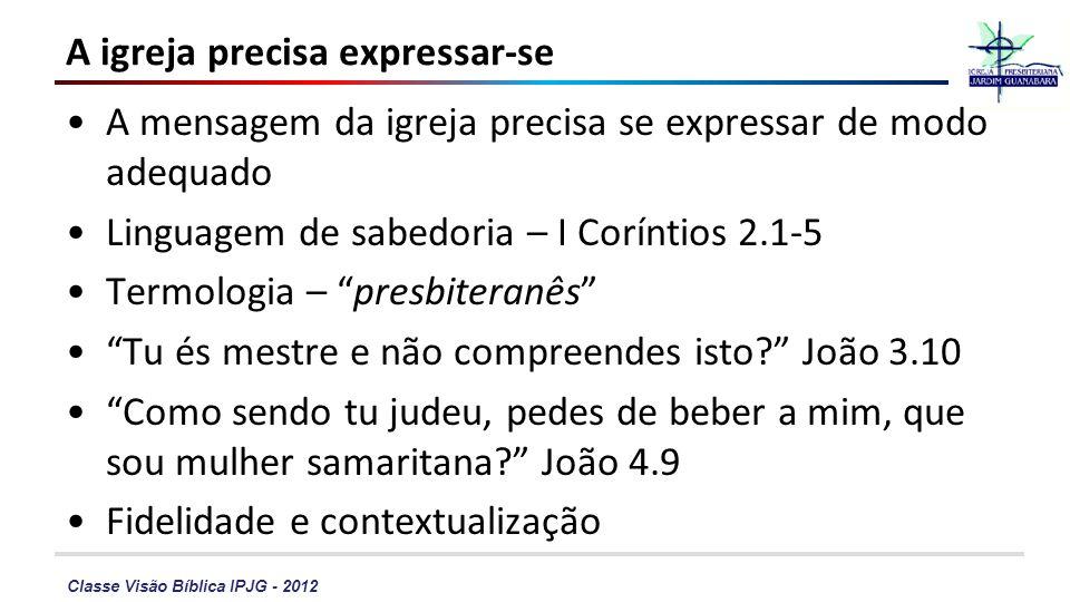 Classe Visão Bíblica IPJG - 2012 A igreja precisa expressar-se A mensagem da igreja precisa se expressar de modo adequado Linguagem de sabedoria – I C