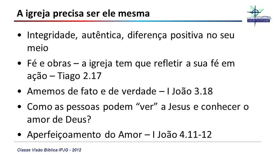Classe Visão Bíblica IPJG - 2012 A igreja precisa ser ele mesma Integridade, autêntica, diferença positiva no seu meio Fé e obras – a igreja tem que r