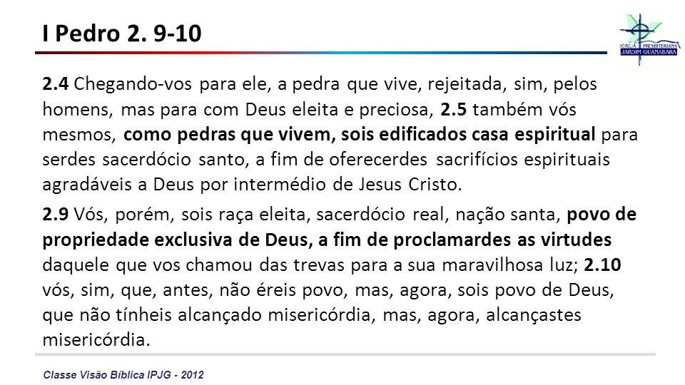 Classe Visão Bíblica IPJG - 2012 I Pedro 2. 9-10 2.4 Chegando-vos para ele, a pedra que vive, rejeitada, sim, pelos homens, mas para com Deus eleita e