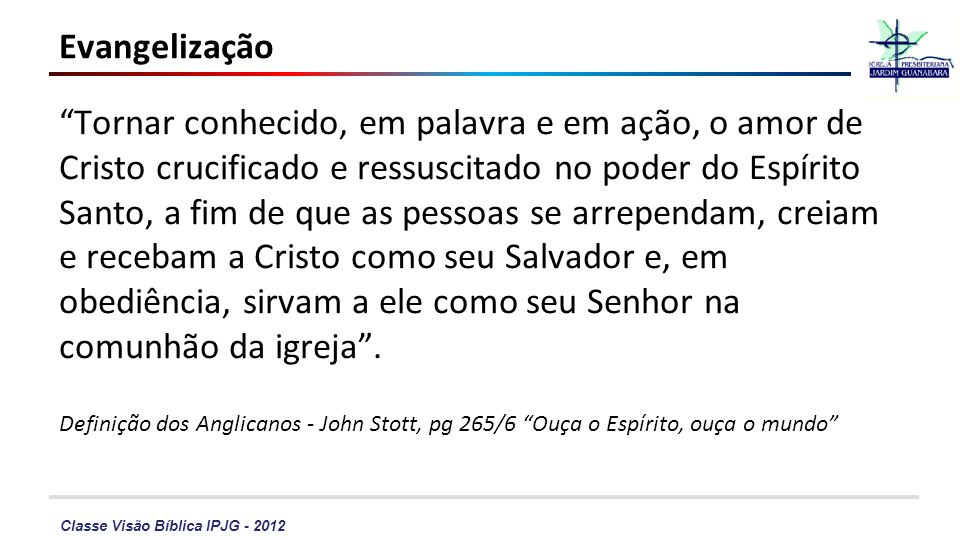 Classe Visão Bíblica IPJG - 2012 Evangelização Tornar conhecido, em palavra e em ação, o amor de Cristo crucificado e ressuscitado no poder do Espírit