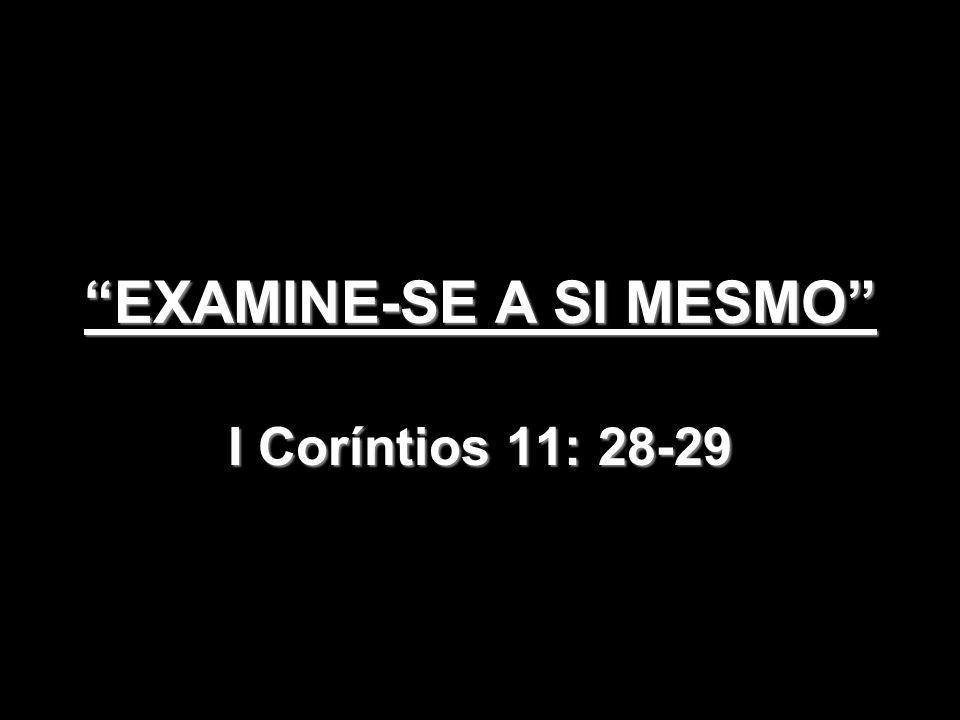 No Contexto aos Coríntios: Em 1º lugar examinar-se significava ter consciência do que era a Ceia do Senhor: Era para ser em comunhão genuína (I Co.