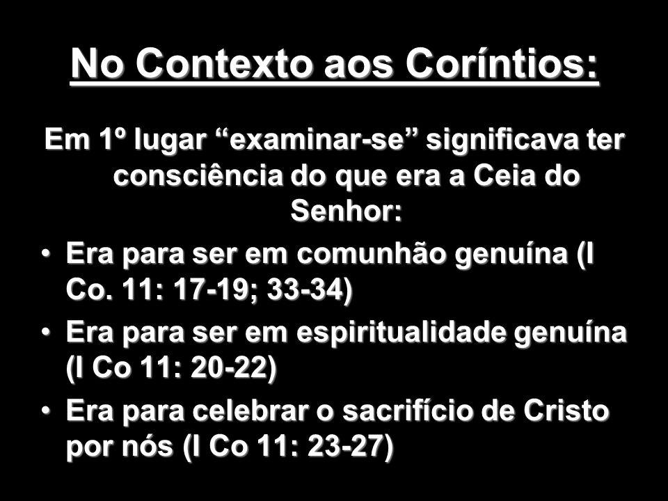No Contexto aos Coríntios: Em 1º lugar examinar-se significava ter consciência do que era a Ceia do Senhor: Era para ser em comunhão genuína (I Co. 11