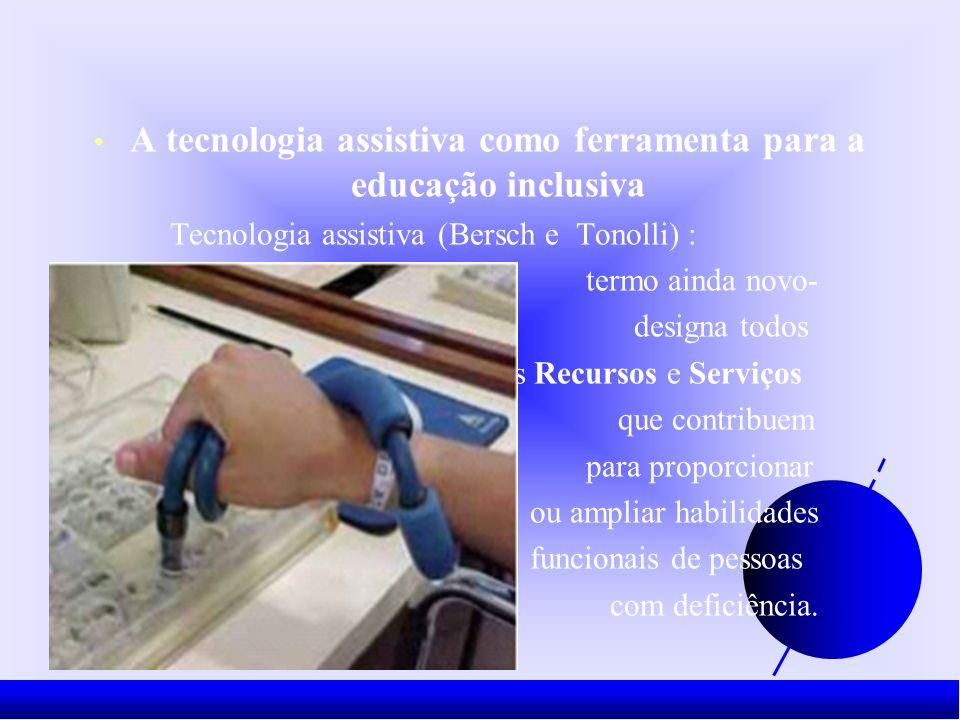 A tecnologia assistiva como ferramenta para a educação inclusiva Tecnologia assistiva (Bersch e Tonolli) : termo ainda novo- designa todos os Recursos e Serviços que contribuem para proporcionar ou ampliar habilidades funcionais de pessoas com deficiência.