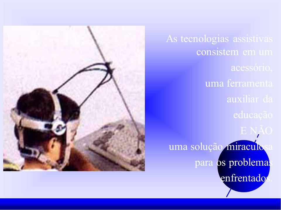 As tecnologias assistivas consistem em um acessório, uma ferramenta auxiliar da educação E NÃO uma solução miraculosa para os problemas enfrentados.