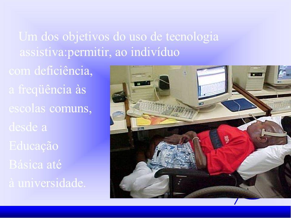 Um dos objetivos do uso de tecnologia assistiva:permitir, ao indivíduo com deficiência, a freqüência às escolas comuns, desde a Educação Básica até à universidade.