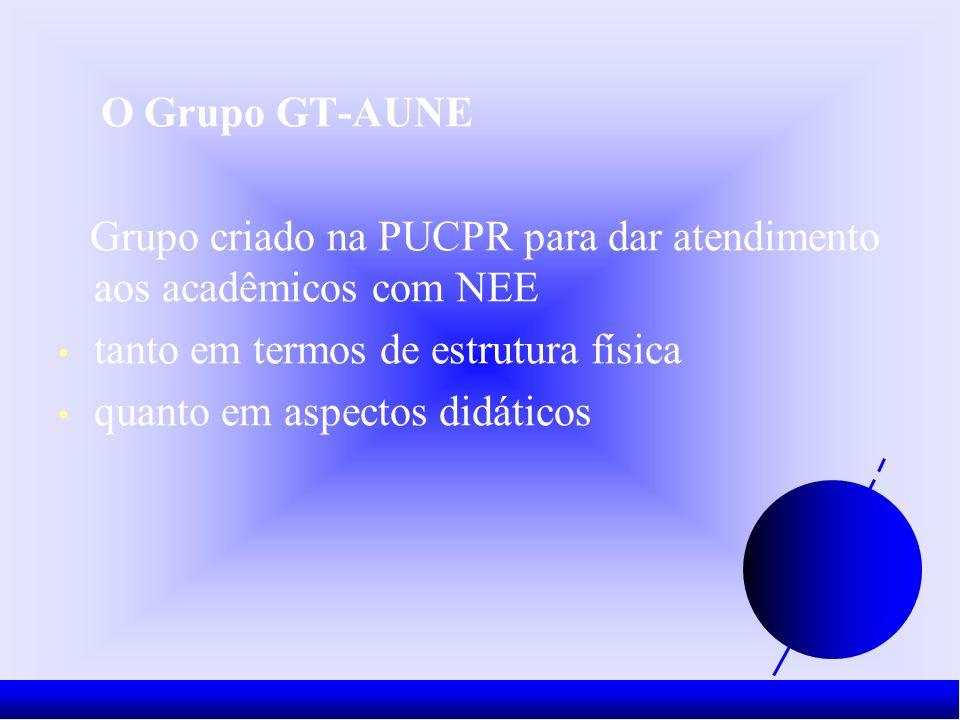O Grupo GT-AUNE Grupo criado na PUCPR para dar atendimento aos acadêmicos com NEE tanto em termos de estrutura física quanto em aspectos didáticos
